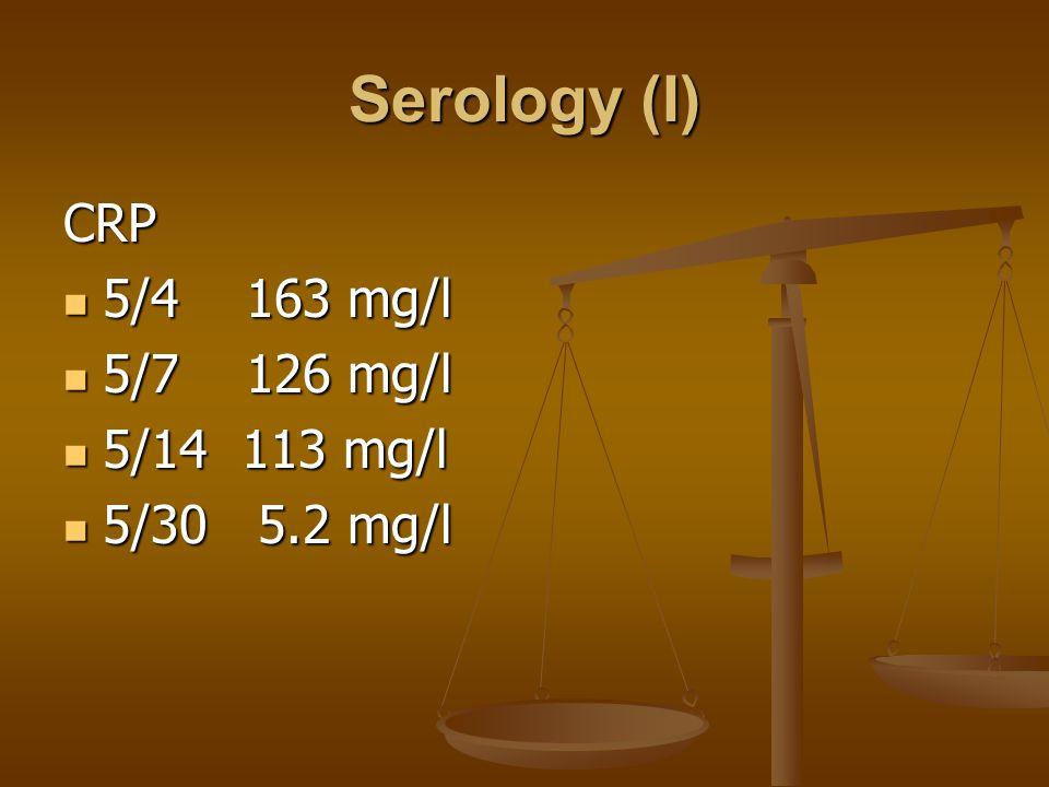 Serology (I) CRP 5/4 163 mg/l 5/4 163 mg/l 5/7 126 mg/l 5/7 126 mg/l 5/14 113 mg/l 5/14 113 mg/l 5/30 5.2 mg/l 5/30 5.2 mg/l