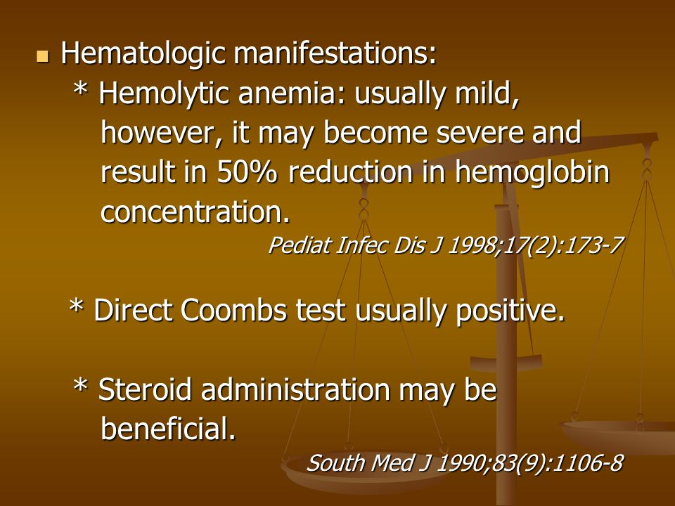 Hematologic manifestations: Hematologic manifestations: * Hemolytic anemia: usually mild, * Hemolytic anemia: usually mild, however, it may become severe and however, it may become severe and result in 50% reduction in hemoglobin result in 50% reduction in hemoglobin concentration.