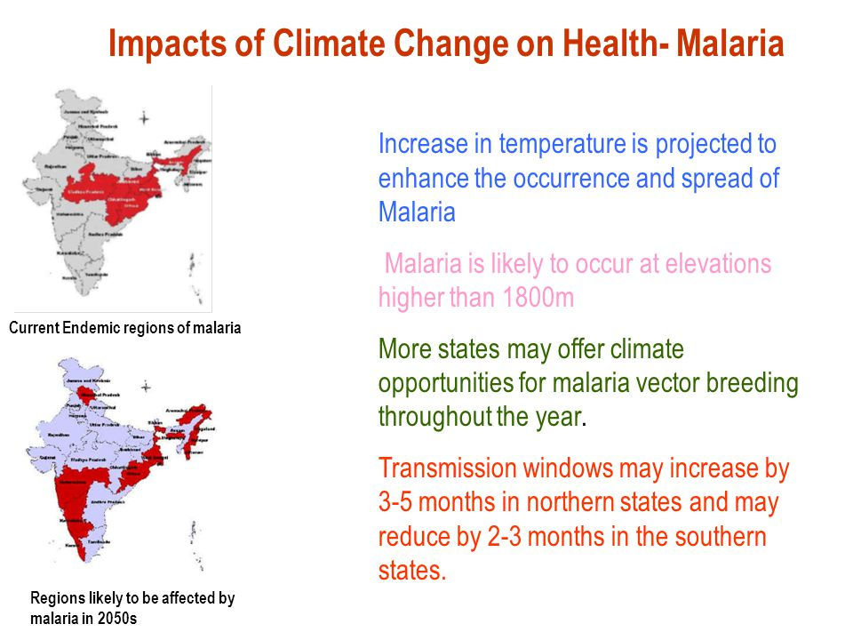 Current Endemic regions of malaria Regions likely to be affected by malaria in 2050s Impacts of Climate Change on Health- Malaria Increase in temperature is projected to enhance the occurrence and spread of Malaria Malaria is likely to occur at elevations higher than 1800m More states may offer climate opportunities for malaria vector breeding throughout the year.