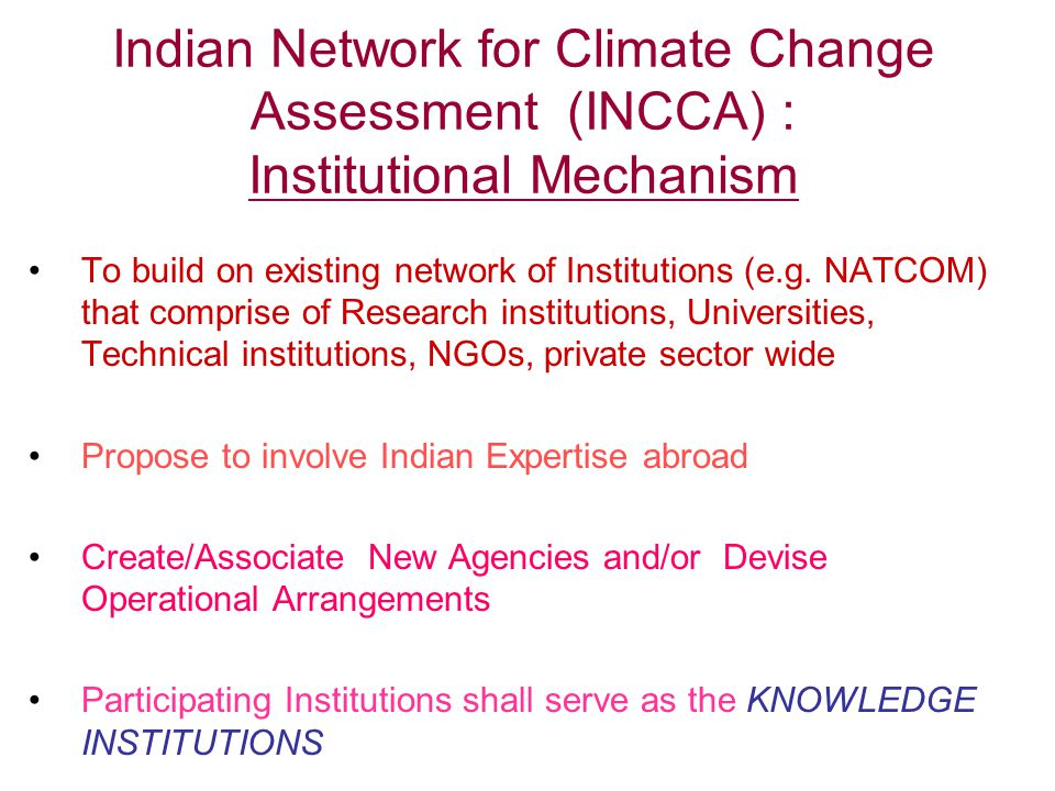 Indian Network for Climate Change Assessment (INCCA) : Institutional Mechanism To build on existing network of Institutions (e.g.