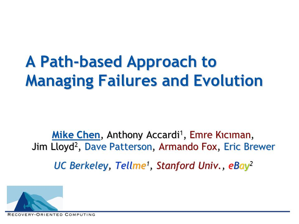 A Path-based Approach to Managing Failures and Evolution Mike Chen, Anthony Accardi 1, Emre Kıcıman, Jim Lloyd 2, Dave Patterson, Armando Fox, Eric Br