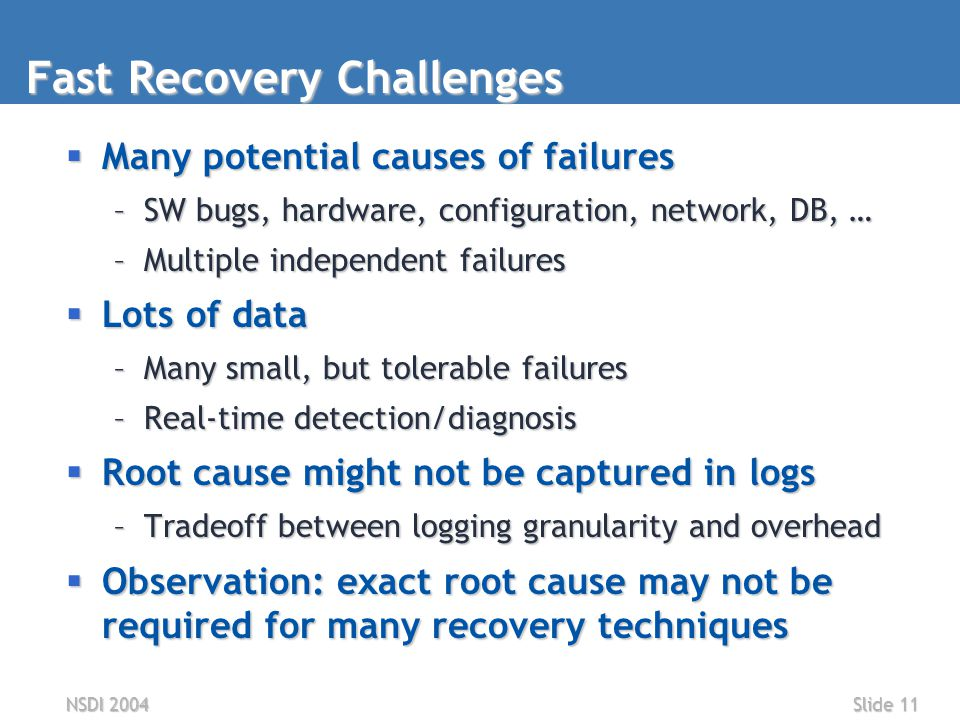 NSDI 2004Slide 11 Fast Recovery Challenges  Many potential causes of failures –SW bugs, hardware, configuration, network, DB, … –Multiple independent failures  Lots of data –Many small, but tolerable failures –Real-time detection/diagnosis  Root cause might not be captured in logs –Tradeoff between logging granularity and overhead  Observation: exact root cause may not be required for many recovery techniques