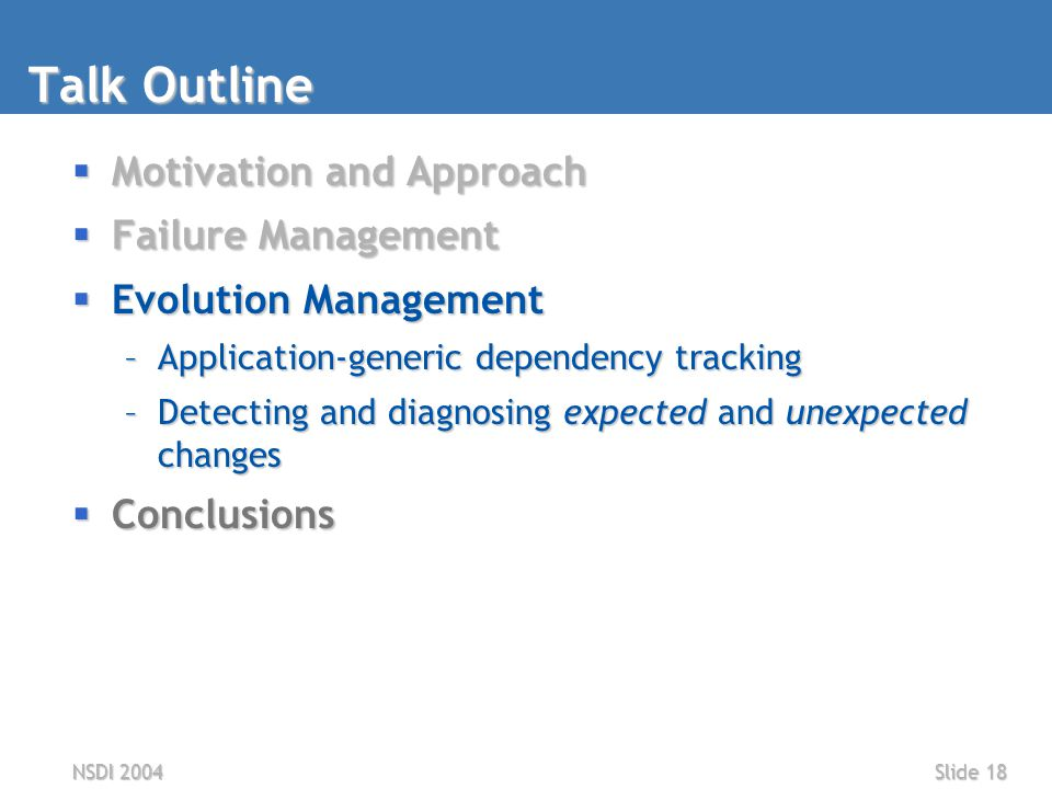 NSDI 2004Slide 18 Talk Outline  Motivation and Approach  Failure Management  Evolution Management –Application-generic dependency tracking –Detecting and diagnosing expected and unexpected changes  Conclusions