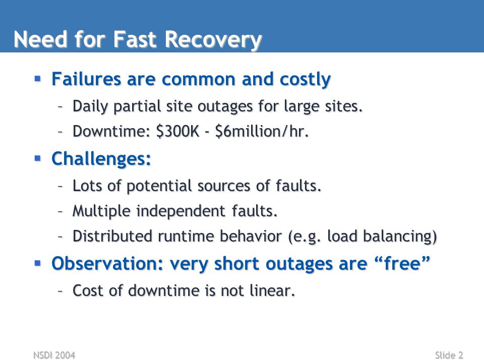 NSDI 2004Slide 2 Need for Fast Recovery  Failures are common and costly –Daily partial site outages for large sites.