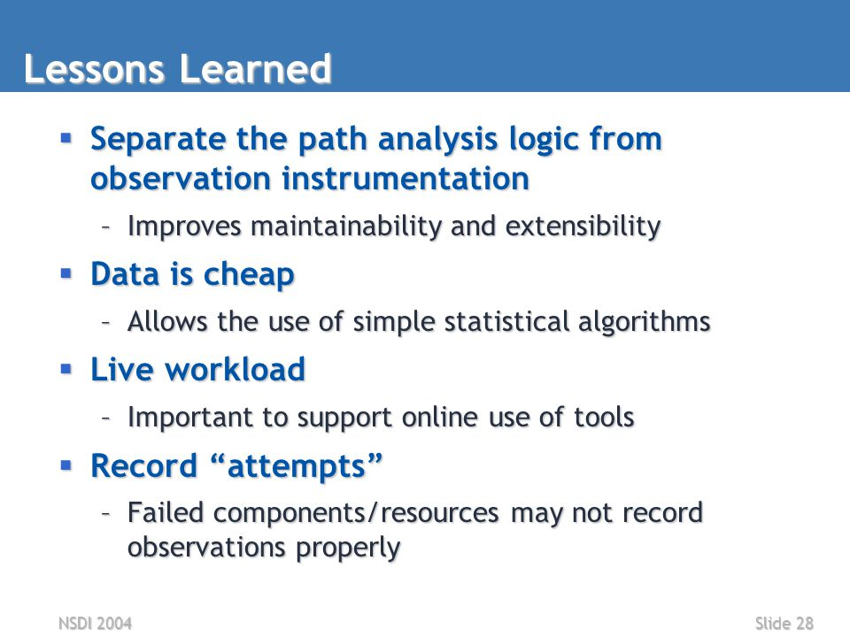 NSDI 2004Slide 28 Lessons Learned  Separate the path analysis logic from observation instrumentation –Improves maintainability and extensibility  Data is cheap –Allows the use of simple statistical algorithms  Live workload –Important to support online use of tools  Record attempts –Failed components/resources may not record observations properly