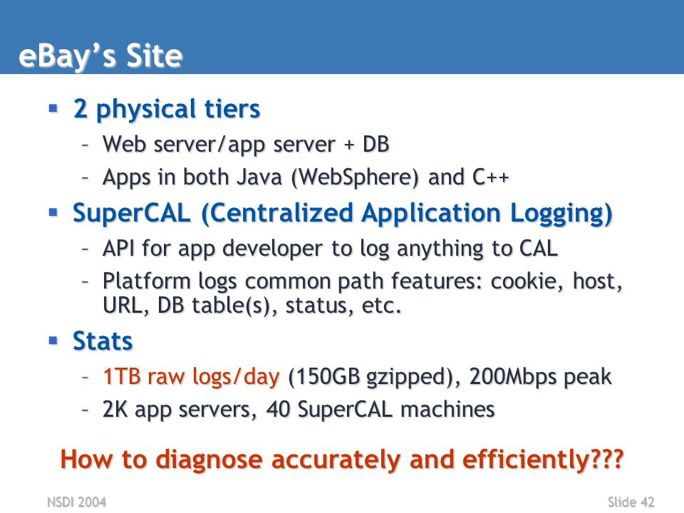 NSDI 2004Slide 42 eBay's Site  2 physical tiers –Web server/app server + DB –Apps in both Java (WebSphere) and C++  SuperCAL (Centralized Application Logging) –API for app developer to log anything to CAL –Platform logs common path features: cookie, host, URL, DB table(s), status, etc.