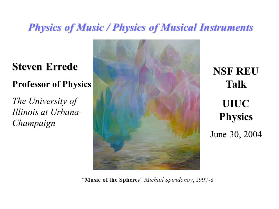 Physics of Music / Physics of Musical Instruments Steven Errede Professor of Physics The University of Illinois at Urbana- Champaign NSF REU Talk UIUC