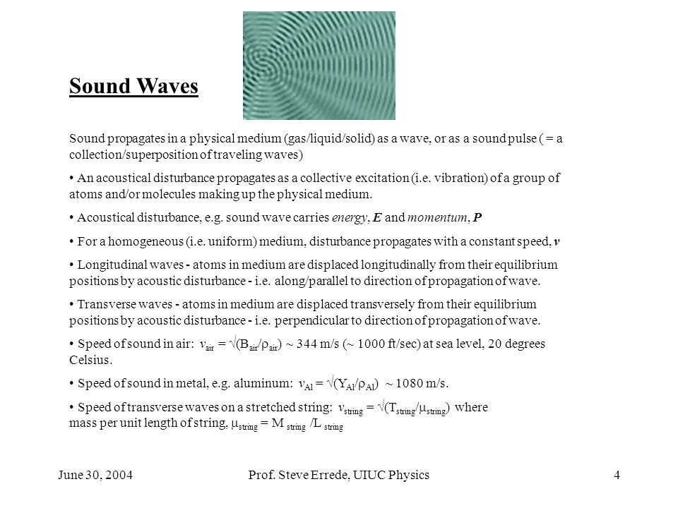 June 30, 2004Prof. Steve Errede, UIUC Physics4 Sound Waves Sound propagates in a physical medium (gas/liquid/solid) as a wave, or as a sound pulse ( =
