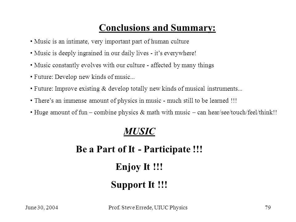 June 30, 2004Prof. Steve Errede, UIUC Physics79 Conclusions and Summary: Music is an intimate, very important part of human culture Music is deeply in