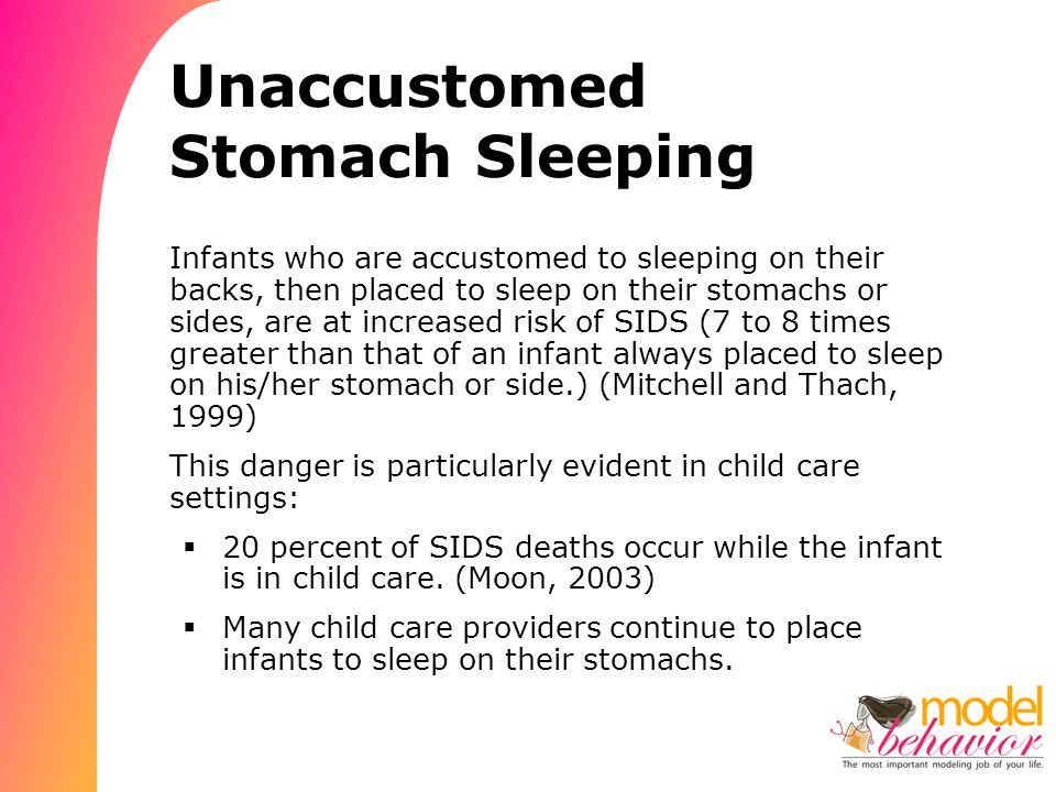 Unaccustomed Stomach Sleeping Infants who are accustomed to sleeping on their backs, then placed to sleep on their stomachs or sides, are at increased risk of SIDS (7 to 8 times greater than that of an infant always placed to sleep on his/her stomach or side.) (Mitchell and Thach, 1999) This danger is particularly evident in child care settings:  20 percent of SIDS deaths occur while the infant is in child care.