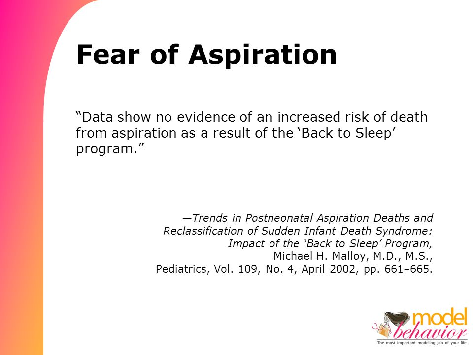 Fear of Aspiration Data show no evidence of an increased risk of death from aspiration as a result of the 'Back to Sleep' program. —Trends in Postneonatal Aspiration Deaths and Reclassification of Sudden Infant Death Syndrome: Impact of the 'Back to Sleep' Program, Michael H.