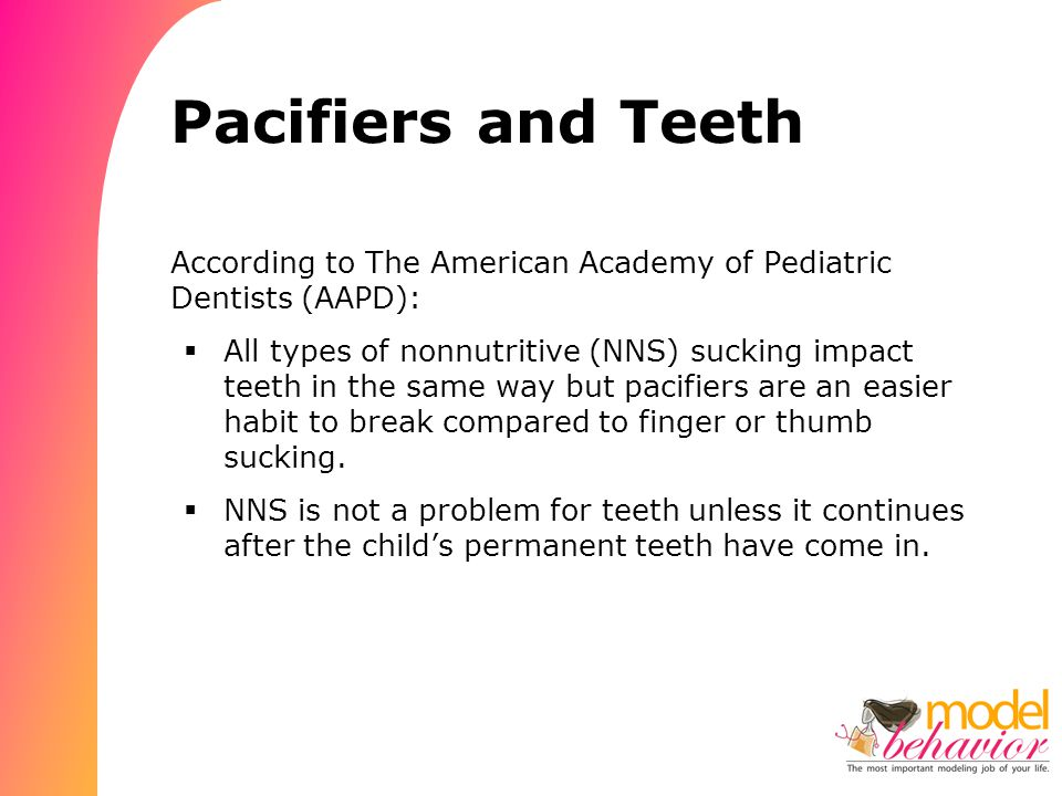 Pacifiers and Teeth According to The American Academy of Pediatric Dentists (AAPD):  All types of nonnutritive (NNS) sucking impact teeth in the same way but pacifiers are an easier habit to break compared to finger or thumb sucking.