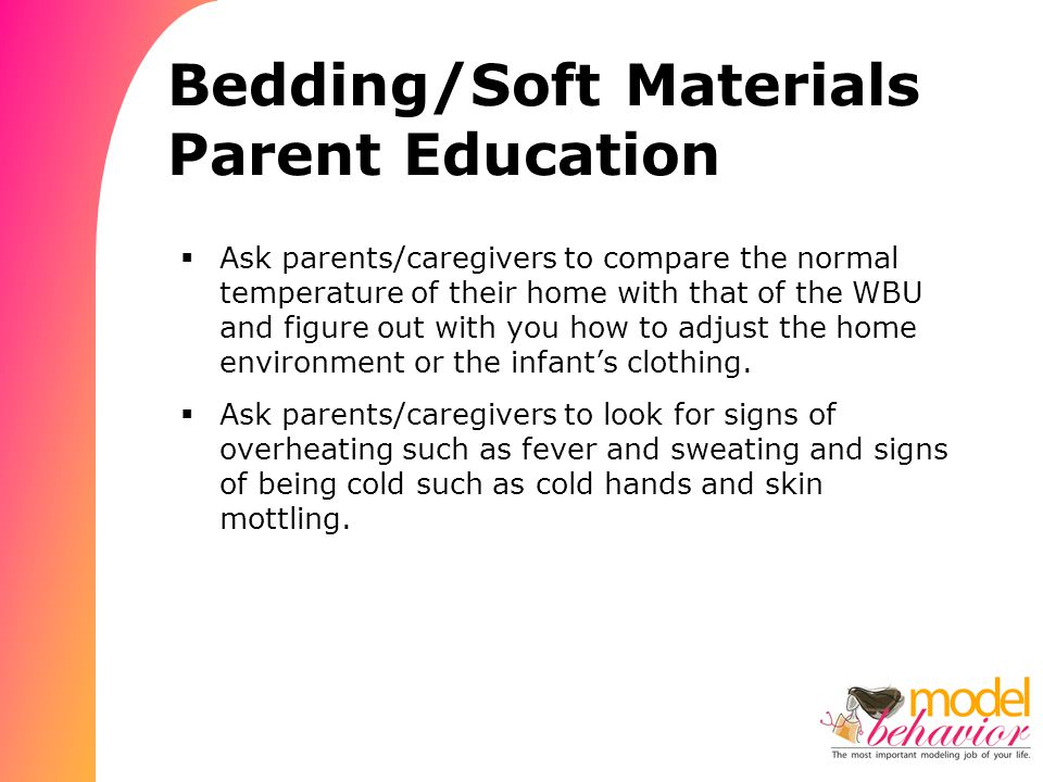 Bedding/Soft Materials Parent Education  Ask parents/caregivers to compare the normal temperature of their home with that of the WBU and figure out with you how to adjust the home environment or the infant's clothing.