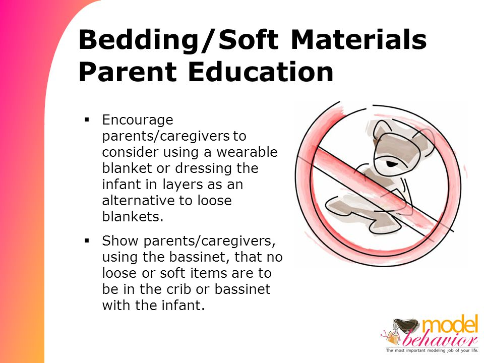 Bedding/Soft Materials Parent Education  Encourage parents/caregivers to consider using a wearable blanket or dressing the infant in layers as an alternative to loose blankets.