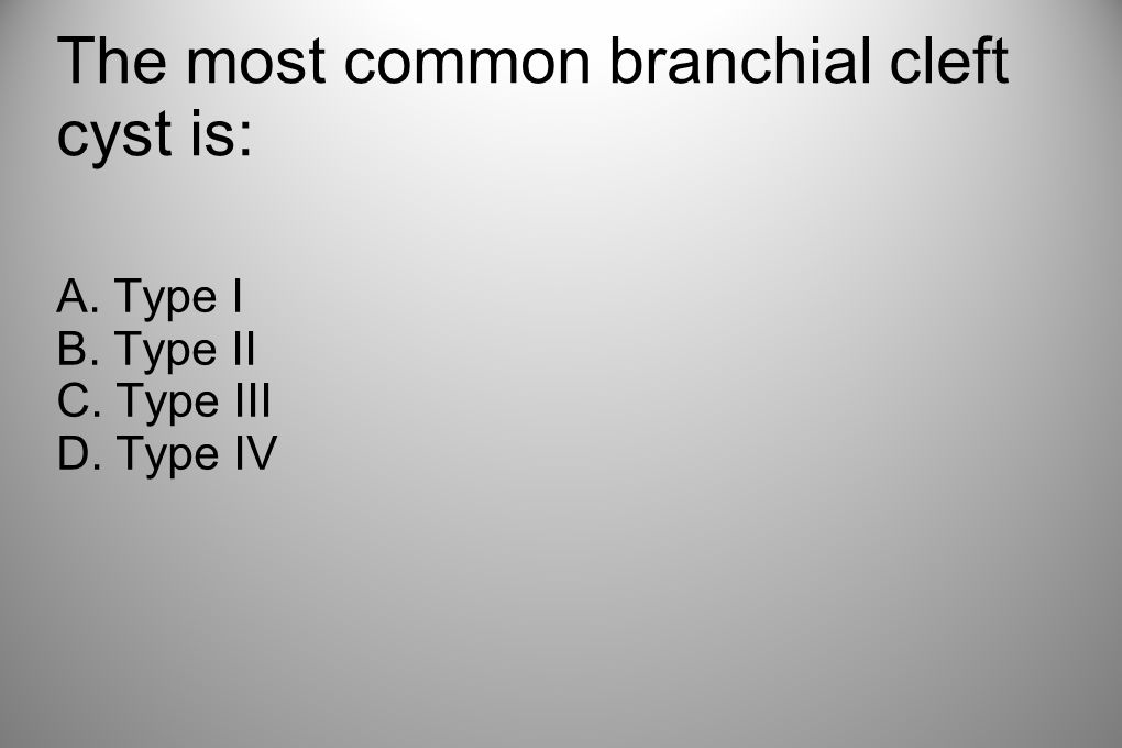 The most common branchial cleft cyst is: A. Type I B. Type II C. Type III D. Type IV