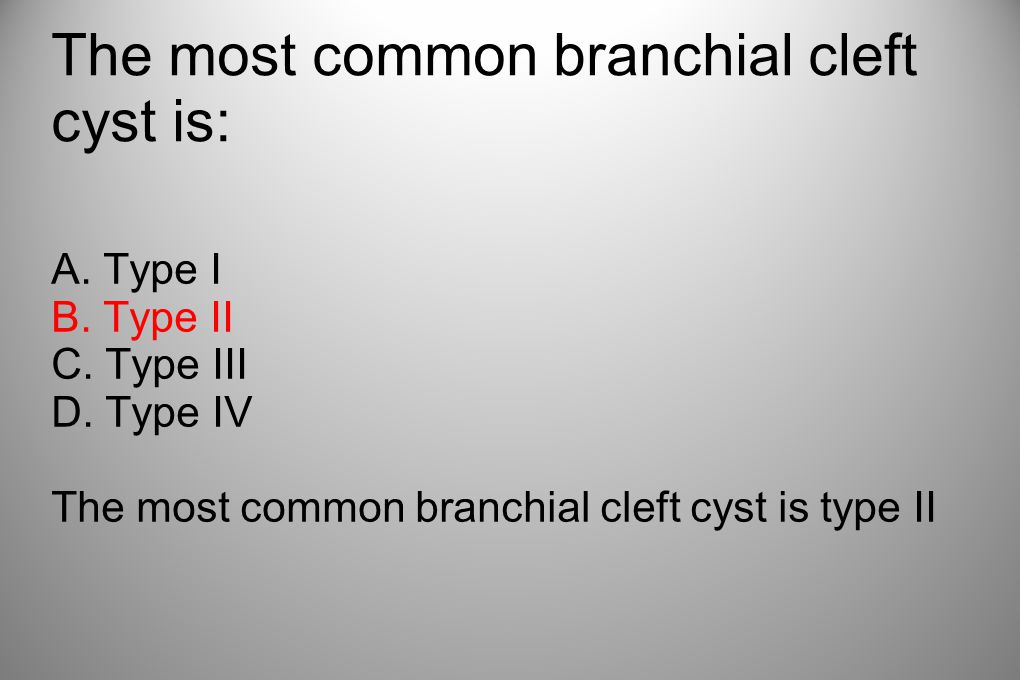 The most common branchial cleft cyst is: A. Type I B. Type II C. Type III D. Type IV The most common branchial cleft cyst is type II