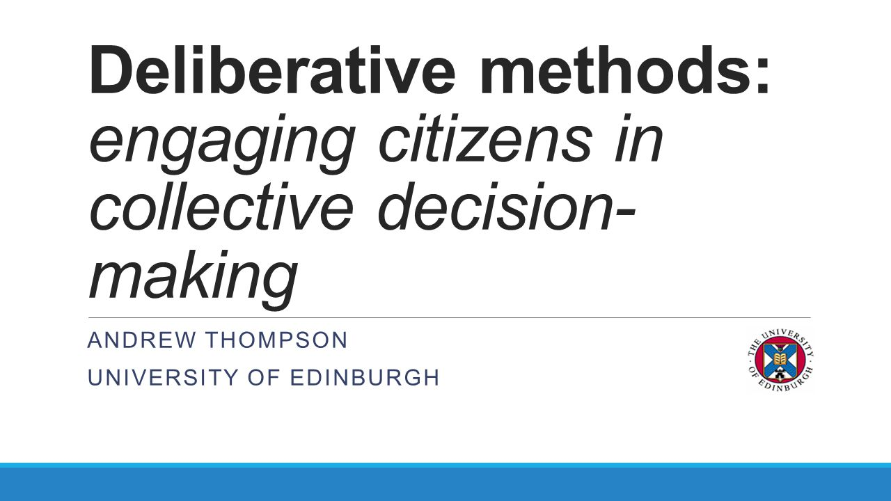 Deliberative methods: engaging citizens in collective decision- making ANDREW THOMPSON UNIVERSITY OF EDINBURGH