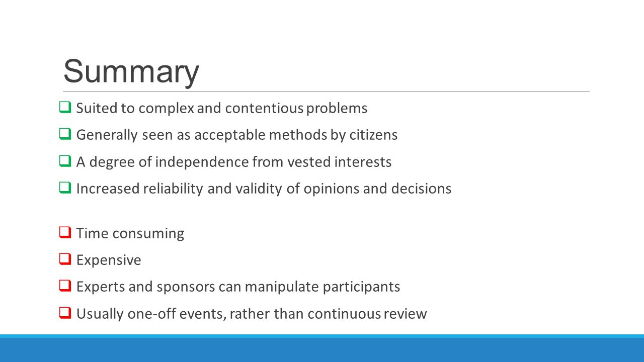 Summary  Suited to complex and contentious problems  Generally seen as acceptable methods by citizens  A degree of independence from vested interests  Increased reliability and validity of opinions and decisions  Time consuming  Expensive  Experts and sponsors can manipulate participants  Usually one-off events, rather than continuous review