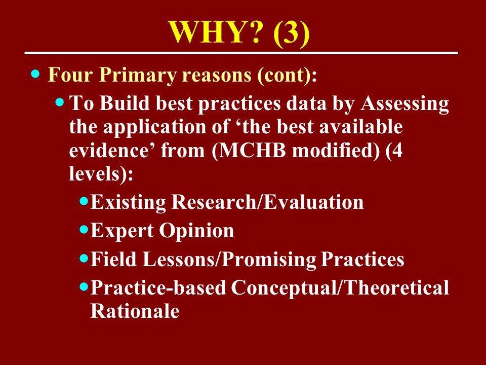 WHY? (3) Four Primary reasons (cont): To Build best practices data by Assessing the application of 'the best available evidence' from (MCHB modified)