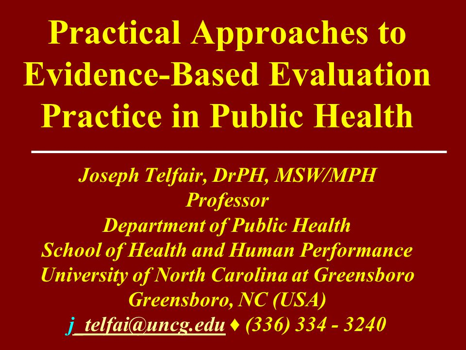 Practical Approaches to Evidence-Based Evaluation Practice in Public Health Joseph Telfair, DrPH, MSW/MPH Professor Department of Public Health School