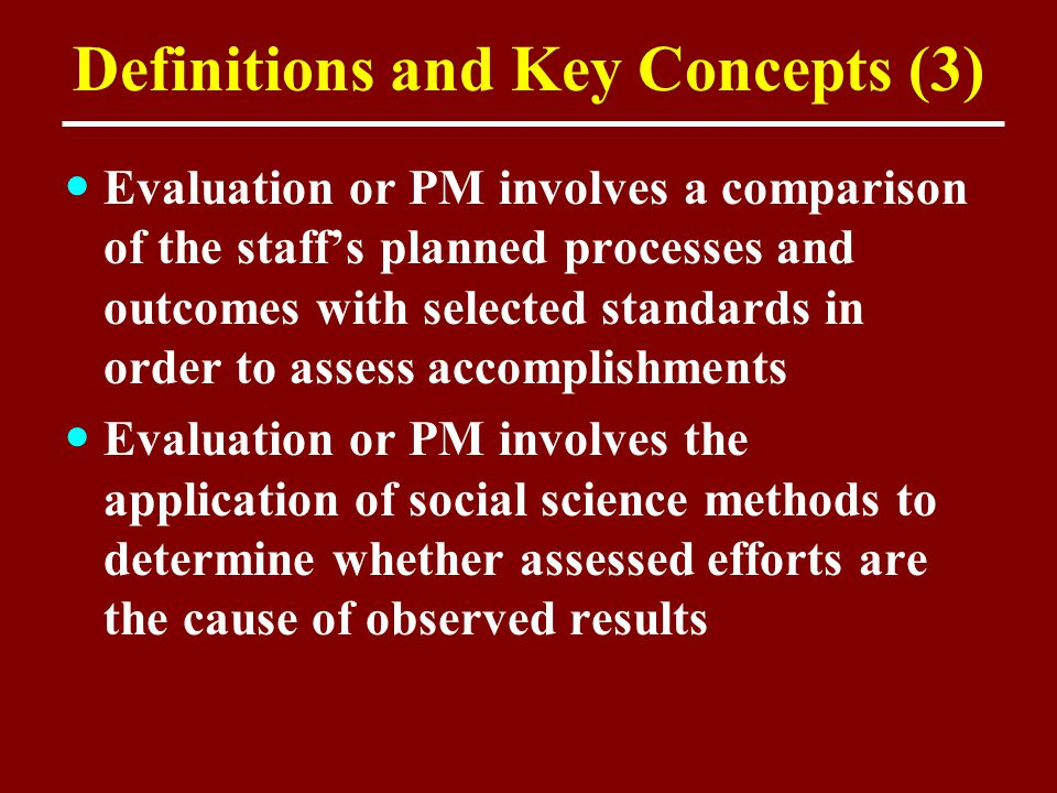 Definitions and Key Concepts (3) Evaluation or PM involves a comparison of the staff's planned processes and outcomes with selected standards in order