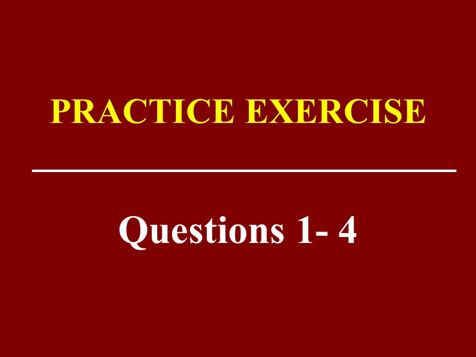 PRACTICE EXERCISE Questions 1- 4