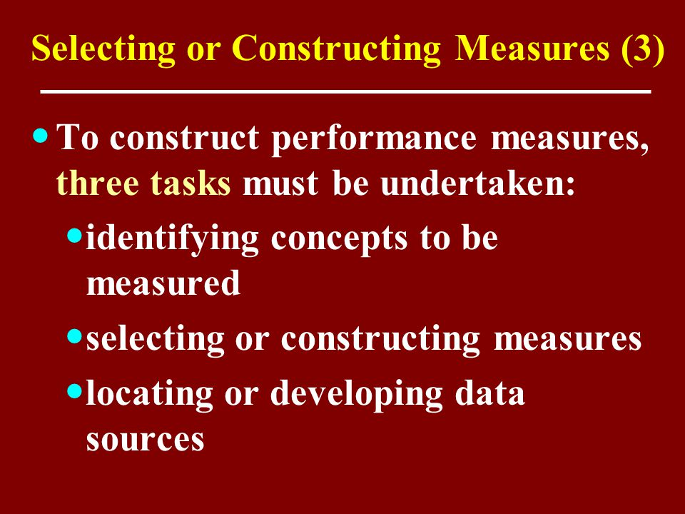 Selecting or Constructing Measures (3) To construct performance measures, three tasks must be undertaken: identifying concepts to be measured selectin