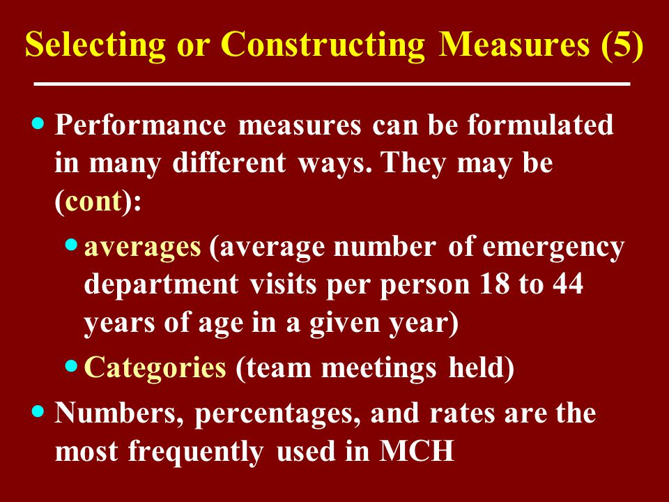 Selecting or Constructing Measures (5) Performance measures can be formulated in many different ways. They may be (cont): averages (average number of