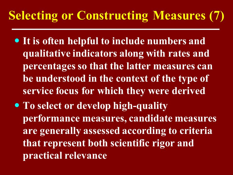 Selecting or Constructing Measures (7) It is often helpful to include numbers and qualitative indicators along with rates and percentages so that the