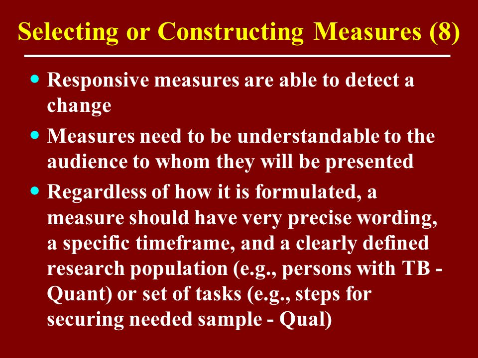 Selecting or Constructing Measures (8) Responsive measures are able to detect a change Measures need to be understandable to the audience to whom they