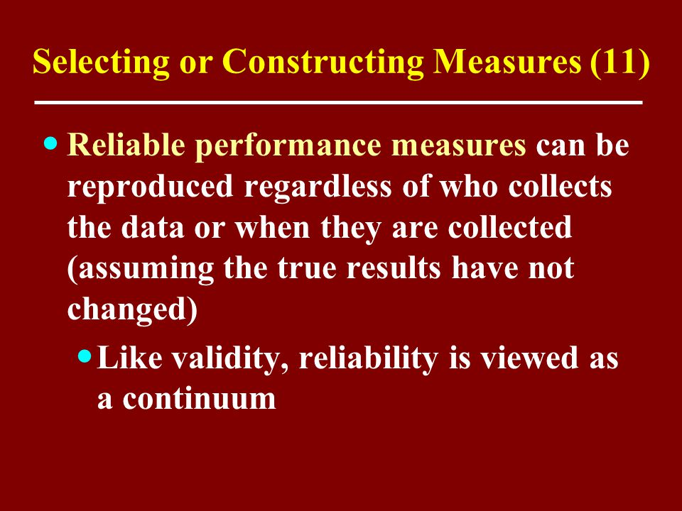 Selecting or Constructing Measures (11) Reliable performance measures can be reproduced regardless of who collects the data or when they are collected