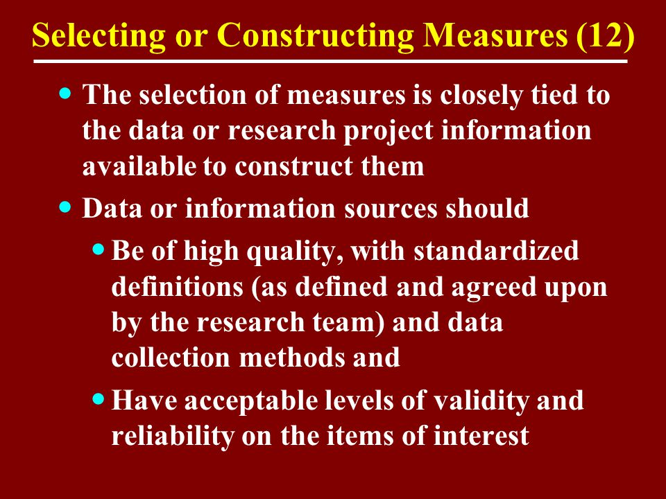 Selecting or Constructing Measures (12) The selection of measures is closely tied to the data or research project information available to construct t