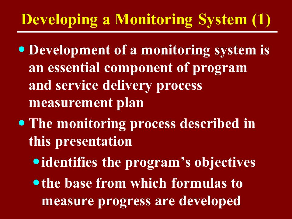 Developing a Monitoring System (1) Development of a monitoring system is an essential component of program and service delivery process measurement pl