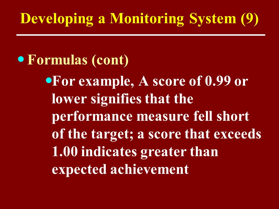 Developing a Monitoring System (9) Formulas (cont) For example, A score of 0.99 or lower signifies that the performance measure fell short of the targ