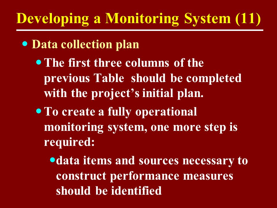 Developing a Monitoring System (11) Data collection plan The first three columns of the previous Table should be completed with the project's initial