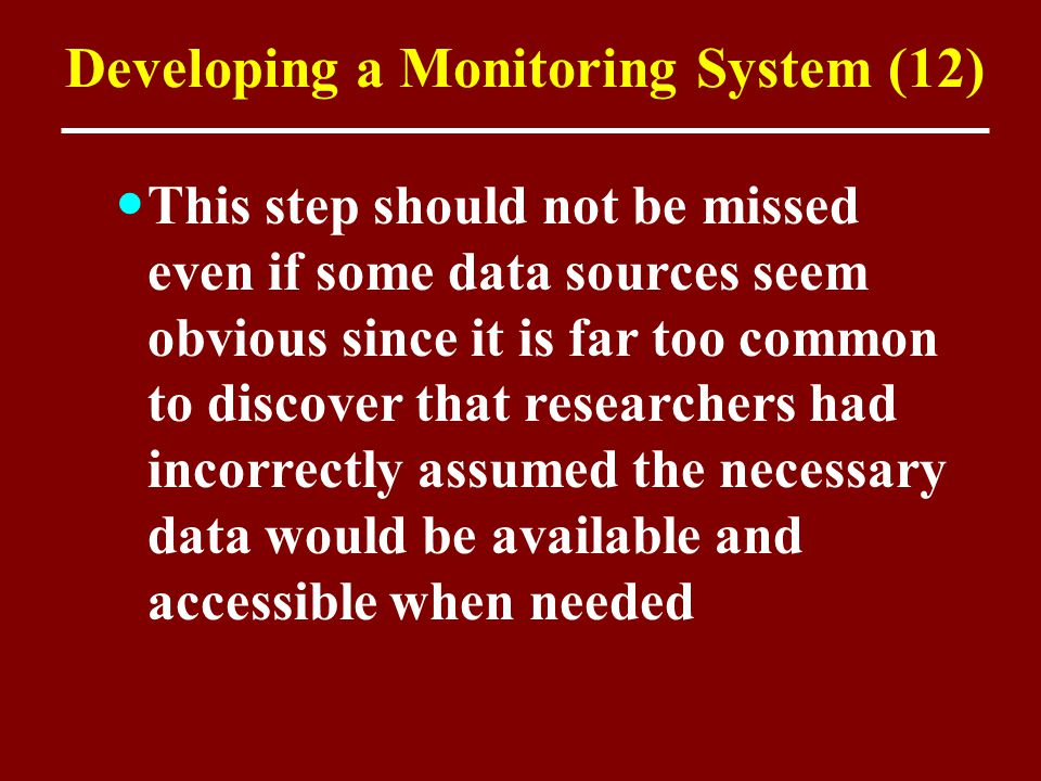 Developing a Monitoring System (12) This step should not be missed even if some data sources seem obvious since it is far too common to discover that