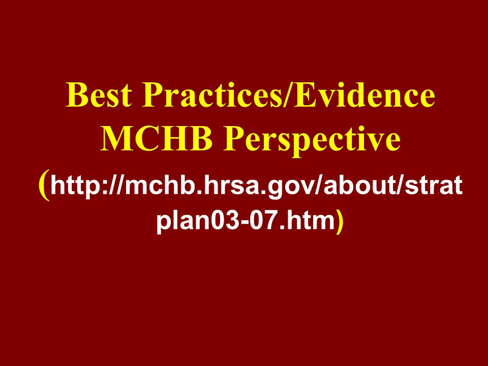 Best Practices/Evidence (1) MCHB/AMCHP defines best practices as a continuum of practices, programs and policies ranging from promising to evidence-based to science- based EVALUATION of best practices requires the identification and establishment of evidence