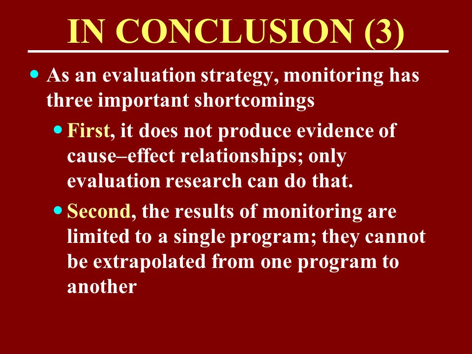 IN CONCLUSION (3) As an evaluation strategy, monitoring has three important shortcomings First, it does not produce evidence of cause–effect relations