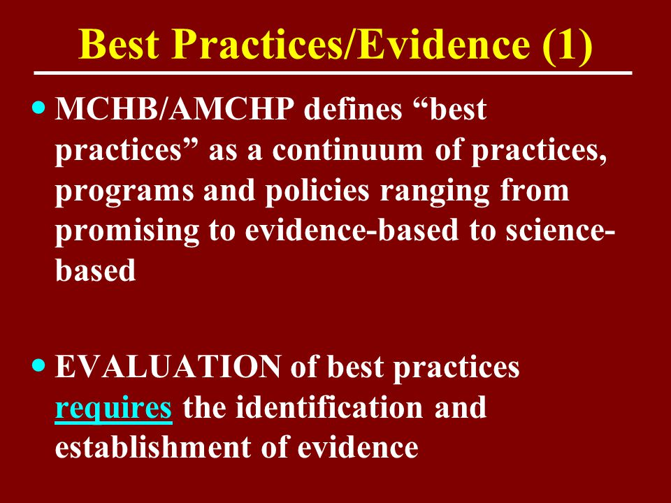 "Best Practices/Evidence (1) MCHB/AMCHP defines ""best practices"" as a continuum of practices, programs and policies ranging from promising to evidence-"