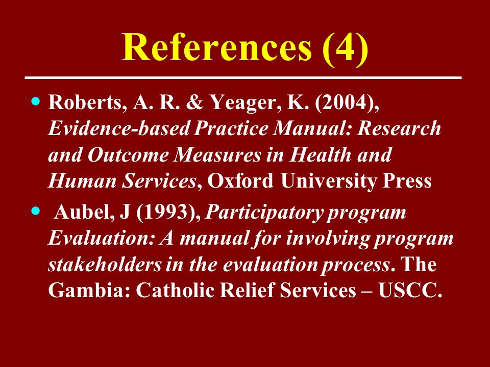 References (4) Roberts, A. R. & Yeager, K. (2004), Evidence-based Practice Manual: Research and Outcome Measures in Health and Human Services, Oxford