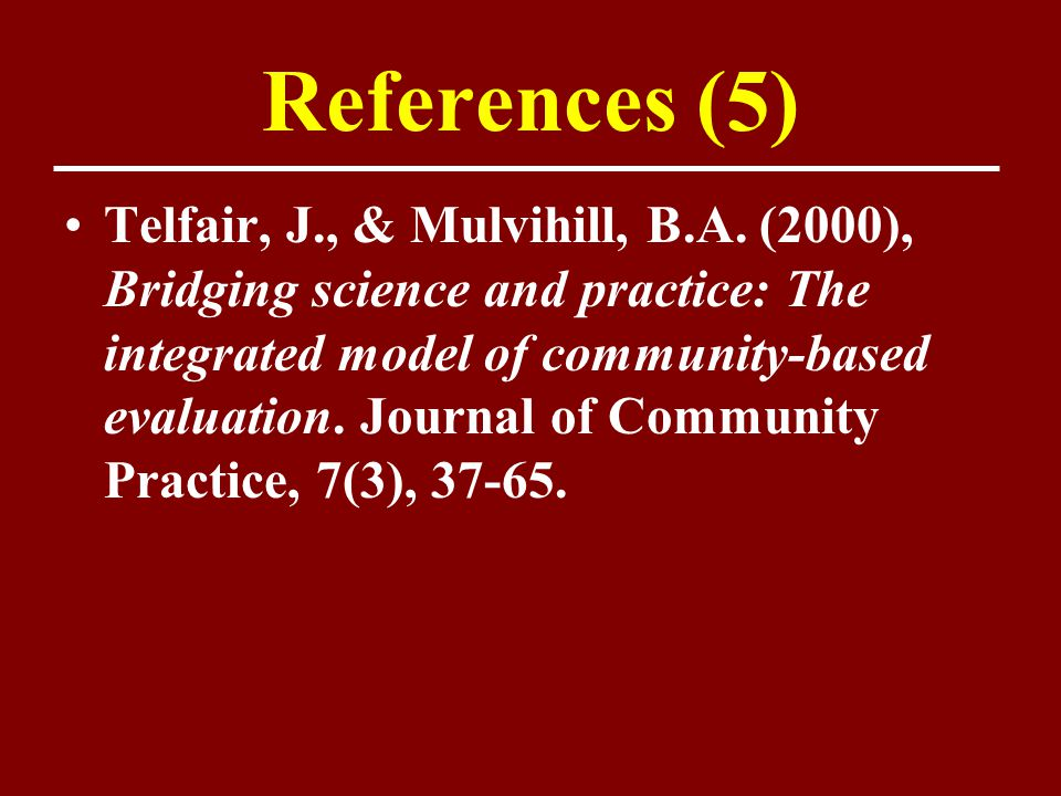 References (5) Telfair, J., & Mulvihill, B.A. (2000), Bridging science and practice: The integrated model of community-based evaluation. Journal of Co