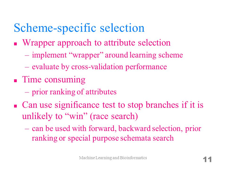 Scheme-specific selection Wrapper approach to attribute selection –implement wrapper around learning scheme –evaluate by cross-validation performance Time consuming –prior ranking of attributes Can use significance test to stop branches if it is unlikely to win (race search) –can be used with forward, backward selection, prior ranking or special purpose schemata search Machine Learning and Bioinformatics 11