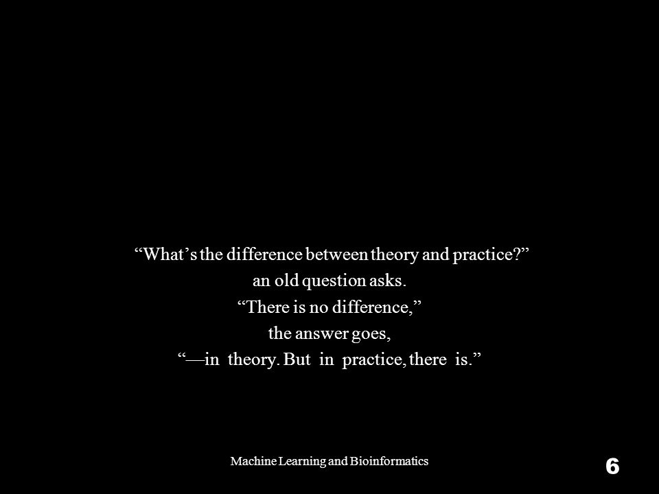 Machine Learning and Bioinformatics 6 What's the difference between theory and practice an old question asks.