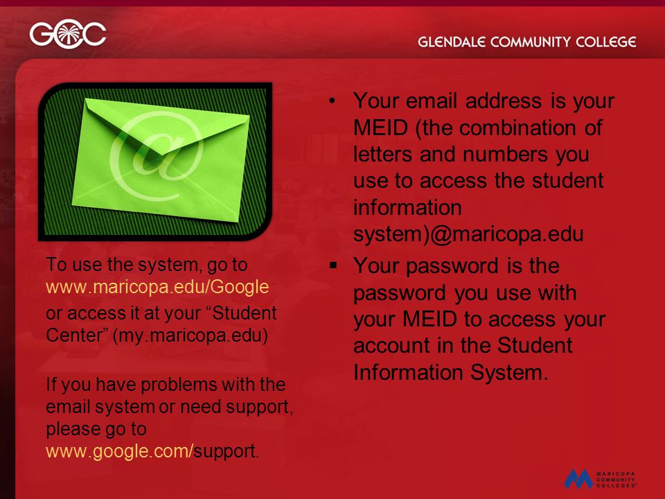 Your email address is your MEID (the combination of letters and numbers you use to access the student information system)@maricopa.edu  Your password