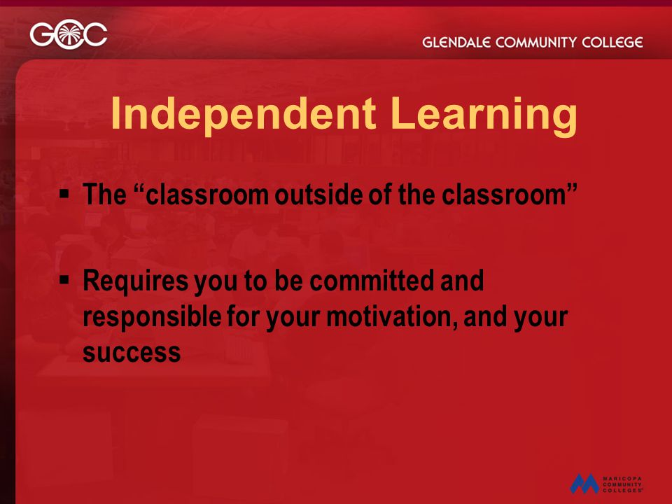 "Independent Learning  The ""classroom outside of the classroom""  Requires you to be committed and responsible for your motivation, and your success"