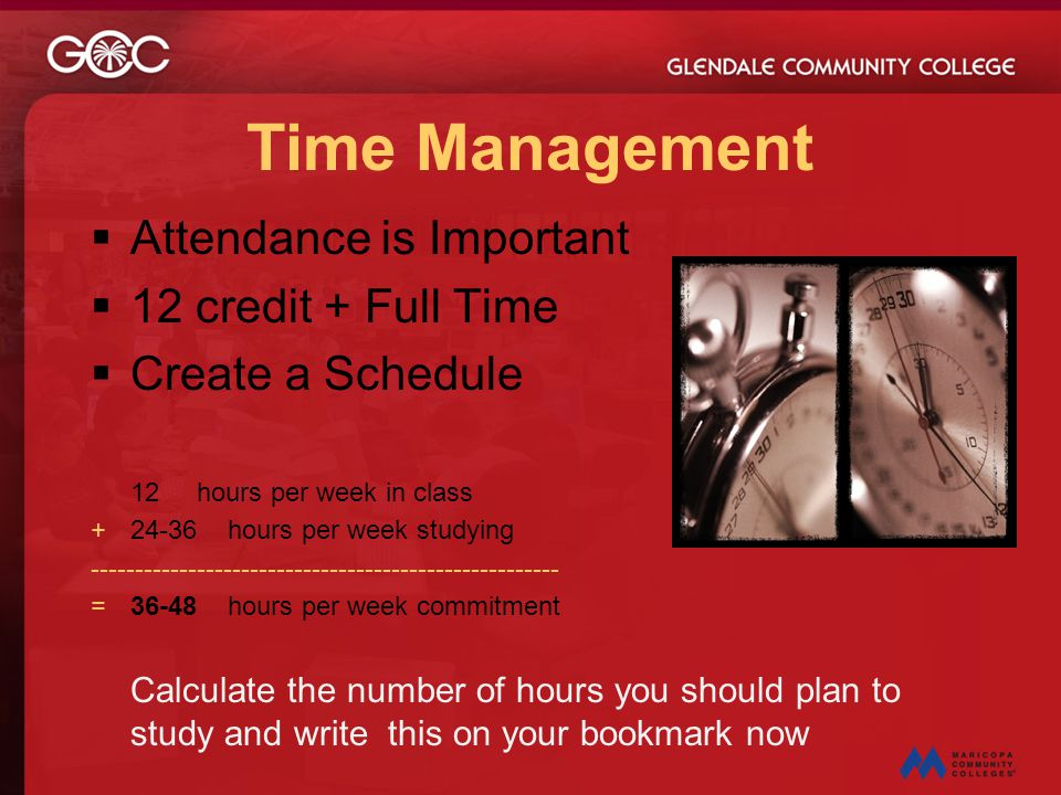 Time Management  Attendance is Important  12 credit + Full Time  Create a Schedule 12 hours per week in class +24-36 hours per week studying ------