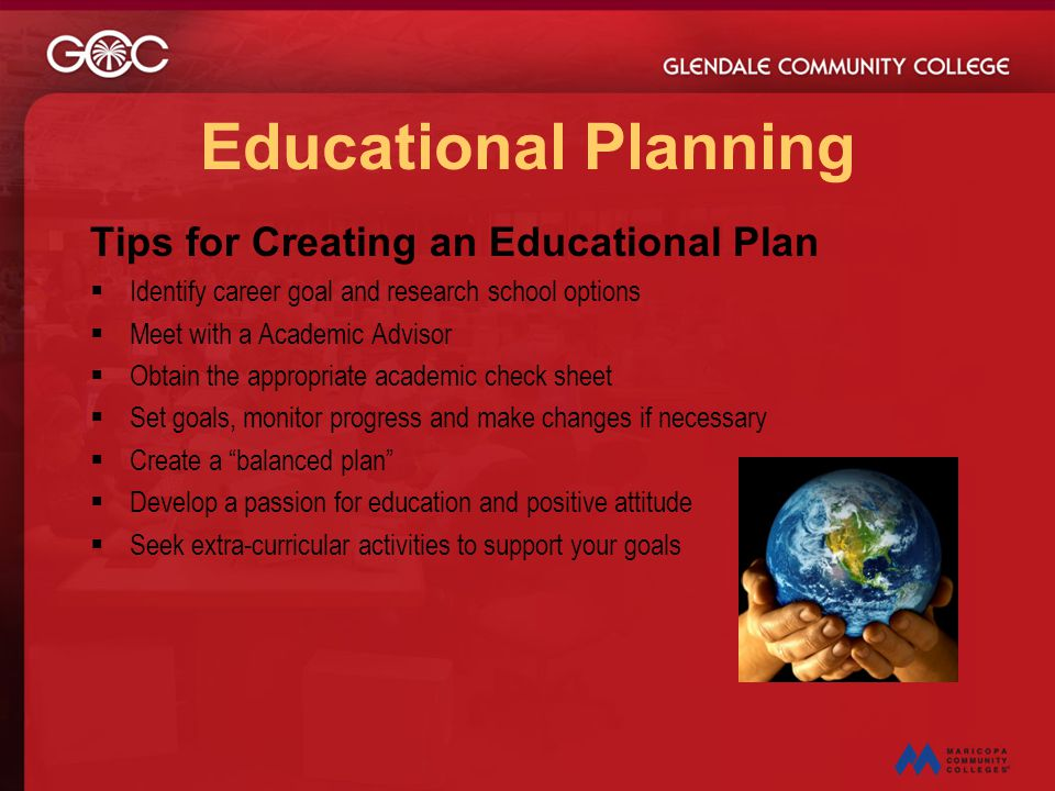 Educational Planning Tips for Creating an Educational Plan  Identify career goal and research school options  Meet with a Academic Advisor  Obtain