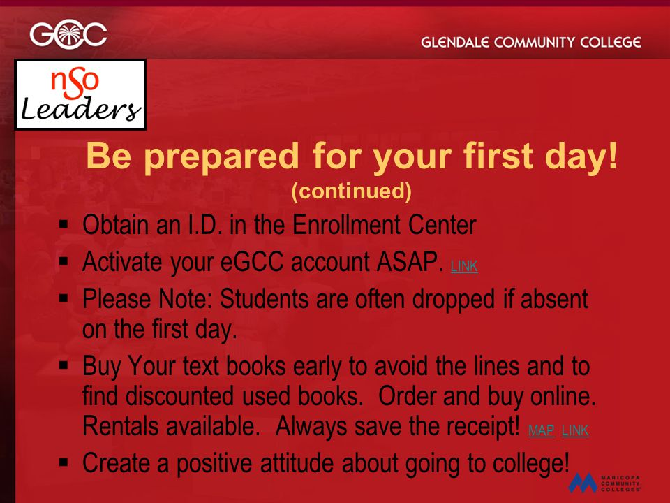 Be prepared for your first day! (continued)  Obtain an I.D. in the Enrollment Center  Activate your eGCC account ASAP. LINK LINK  Please Note: Stud