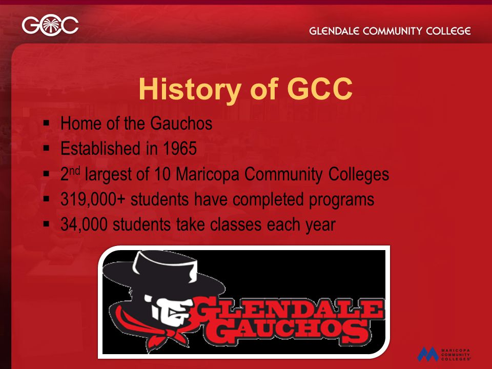 History of GCC  Home of the Gauchos  Established in 1965  2 nd largest of 10 Maricopa Community Colleges  319,000+ students have completed program