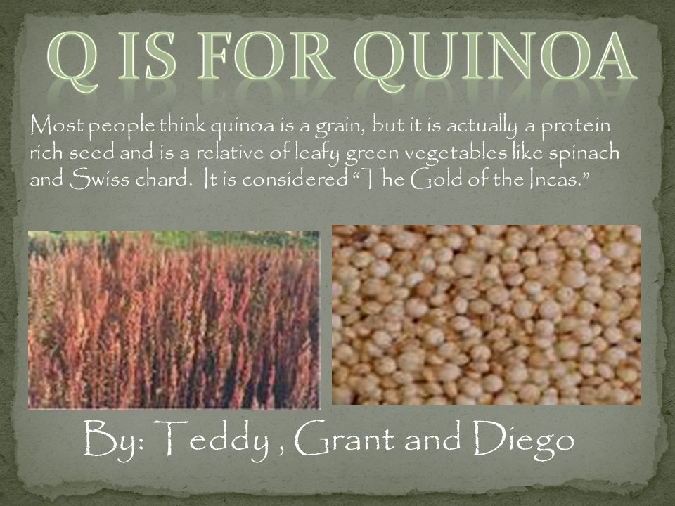 Most people think quinoa is a grain, but it is actually a protein rich seed and is a relative of leafy green vegetables like spinach and Swiss chard.